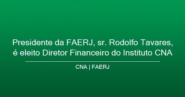 Presidente da FAERJ, sr. Rodolfo Tavares, é eleito Diretor Financeiro do Instituto CNA